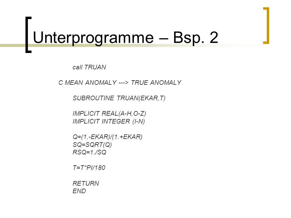 Unterprogramme – Bsp. 2 call TRUAN C MEAN ANOMALY ---> TRUE ANOMALY SUBROUTINE TRUAN(EKAR,T) IMPLICIT REAL(A-H,O-Z) IMPLICIT INTEGER (I-N) Q=(1.-EKAR)