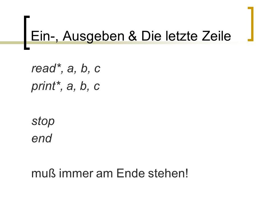 Ein-, Ausgeben & Die letzte Zeile read*, a, b, c print*, a, b, c stop end muß immer am Ende stehen!