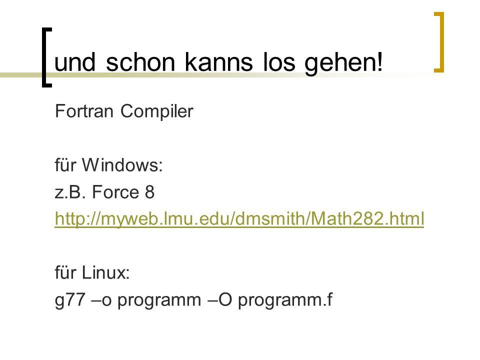 und schon kanns los gehen! Fortran Compiler für Windows: z.B. Force 8 http://myweb.lmu.edu/dmsmith/Math282.html für Linux: g77 –o programm –O programm