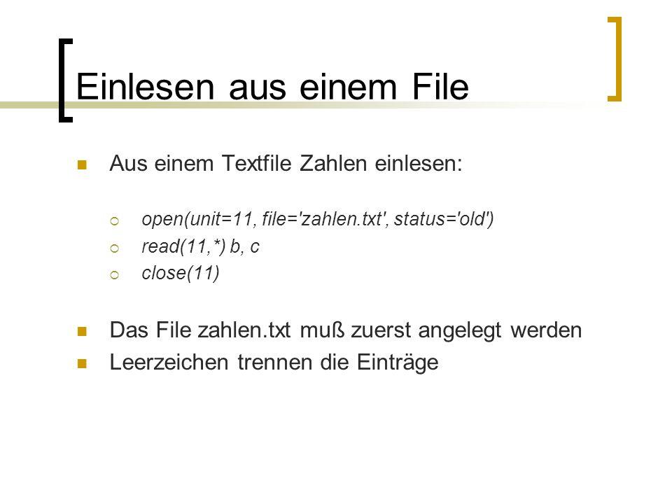 Einlesen aus einem File Aus einem Textfile Zahlen einlesen: open(unit=11, file='zahlen.txt', status='old') read(11,*) b, c close(11) Das File zahlen.t