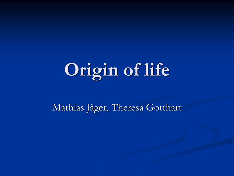 Origin of life Mathias Jäger, Theresa Gotthart