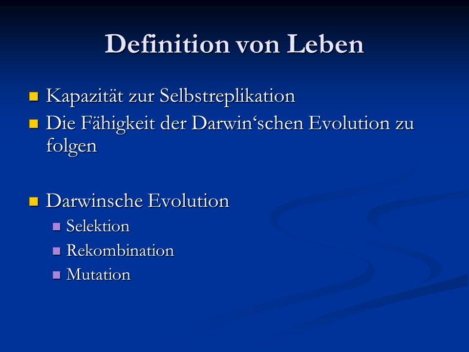 Definition von Leben Kapazität zur Selbstreplikation Kapazität zur Selbstreplikation Die Fähigkeit der Darwinschen Evolution zu folgen Die Fähigkeit d