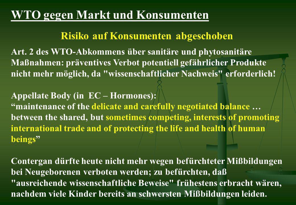 WTO gegen Markt und Konsumenten Risiko auf Konsumenten abgeschoben Art. 2 des WTO-Abkommens über sanitäre und phytosanitäre Maßnahmen: präventives Ver