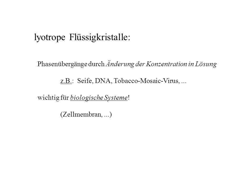 lyotrope Flüssigkristalle: Phasenübergänge durch Änderung der Konzentration in Lösung z.B.: Seife, DNA, Tobacco-Mosaic-Virus,...