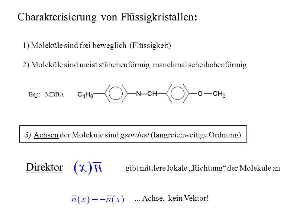 1) Moleküle sind frei beweglich (Flüssigkeit) 2) Moleküle sind meist stäbchenförmig, manchmal scheibchenförmig Bsp: MBBA 3) Achsen der Moleküle sind geordnet (langreichweitige Ordnung) Charakterisierung von Flüssigkristallen: Direktor gibt mittlere lokale Richtung der Moleküle an...