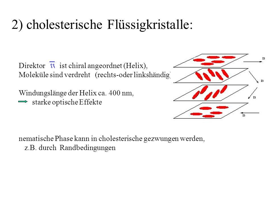 2) cholesterische Flüssigkristalle: Direktor ist chiral angeordnet (Helix), Moleküle sind verdreht (rechts-oder linkshändig). Windungslänge der Helix