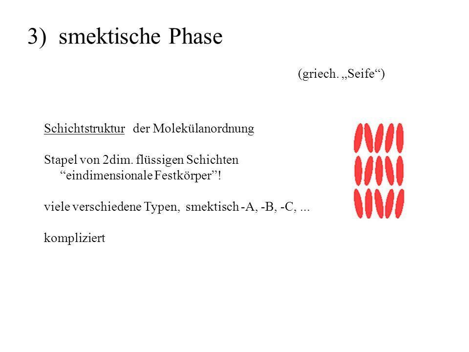 3) smektische Phase Schichtstruktur der Molekülanordnung Stapel von 2dim. flüssigen Schichten eindimensionale Festkörper! viele verschiedene Typen, sm