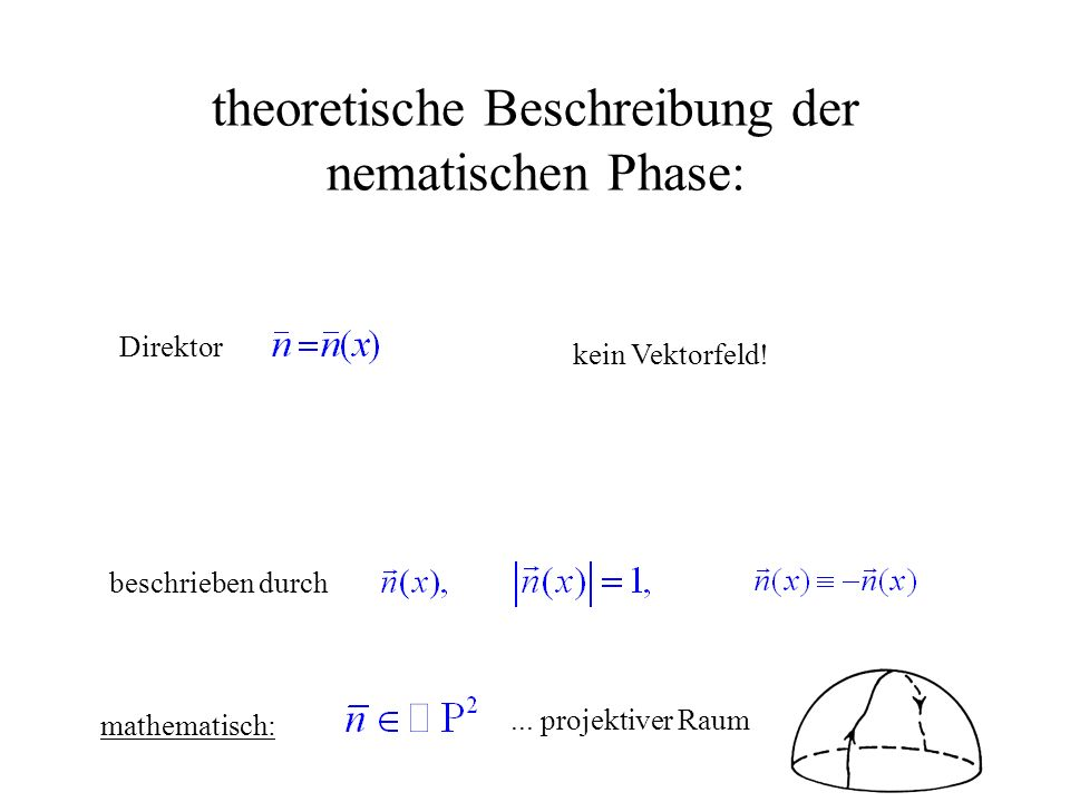 theoretische Beschreibung der nematischen Phase: Direktor kein Vektorfeld! beschrieben durch mathematisch:... projektiver Raum