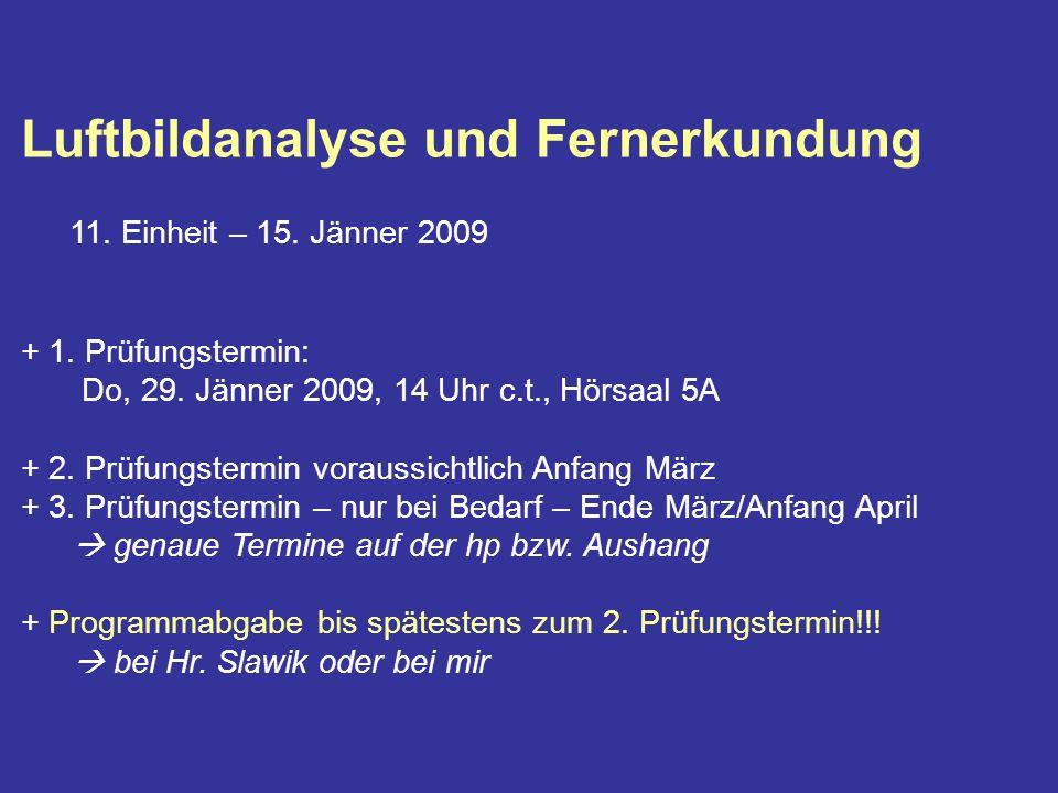 Luftbildanalyse und Fernerkundung 11. Einheit – 15. Jänner 2009 + 1. Prüfungstermin: Do, 29. Jänner 2009, 14 Uhr c.t., Hörsaal 5A + 2. Prüfungstermin