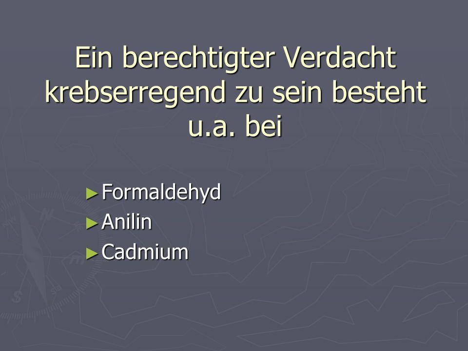 Ein berechtigter Verdacht krebserregend zu sein besteht u.a. bei Formaldehyd Formaldehyd Anilin Anilin Cadmium Cadmium
