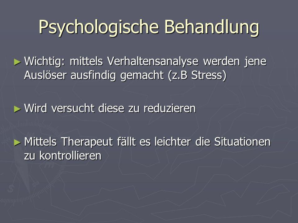 Psychologische Behandlung Wichtig: mittels Verhaltensanalyse werden jene Auslöser ausfindig gemacht (z.B Stress) Wichtig: mittels Verhaltensanalyse we