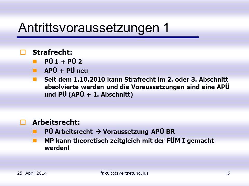 25. April 2014fakultätsvertretung.jus6 Antrittsvoraussetzungen 1 Strafrecht: PÜ 1 + PÜ 2 APÜ + PÜ neu Seit dem 1.10.2010 kann Strafrecht im 2. oder 3.
