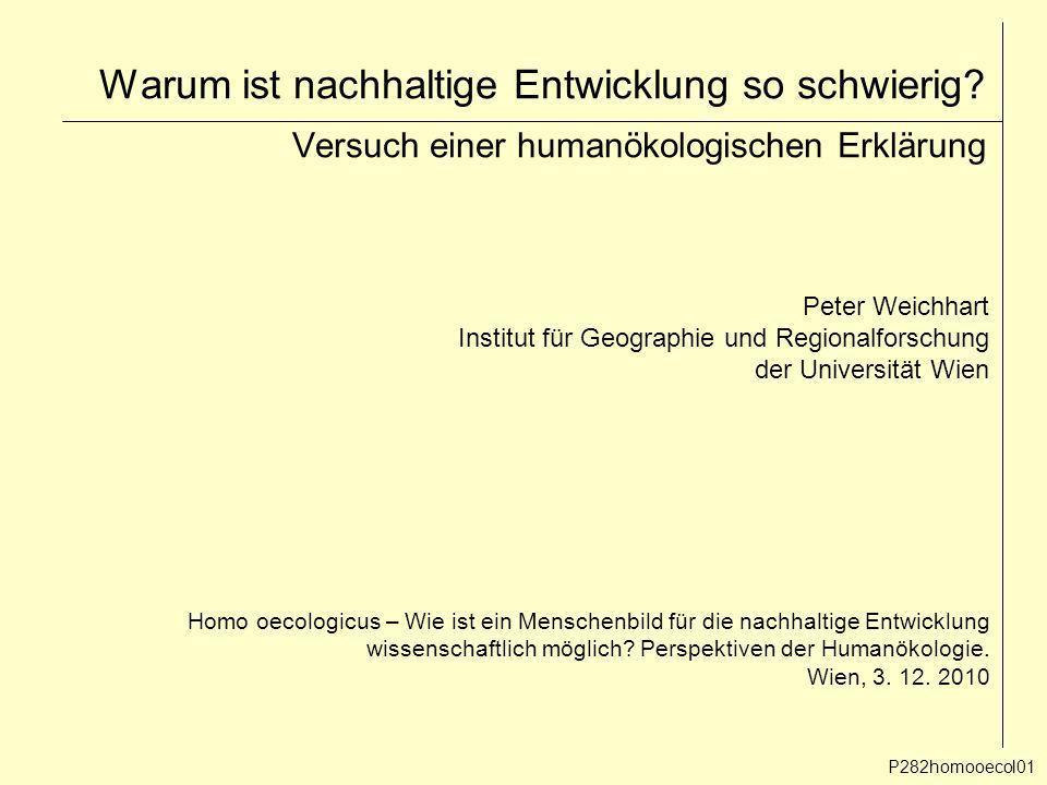 Warum ist nachhaltige Entwicklung so schwierig? Versuch einer humanökologischen Erklärung P282homooecol01 Peter Weichhart Institut für Geographie und
