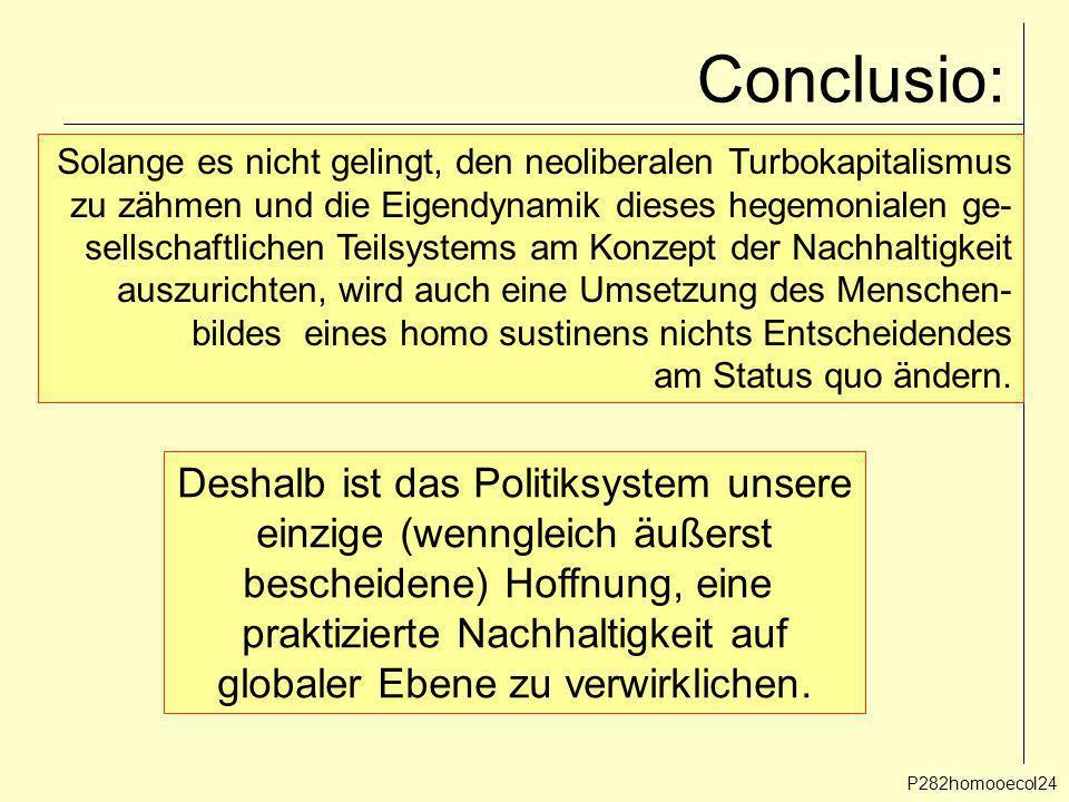 P282homooecol24 Conclusio: Solange es nicht gelingt, den neoliberalen Turbokapitalismus zu zähmen und die Eigendynamik dieses hegemonialen ge- sellsch