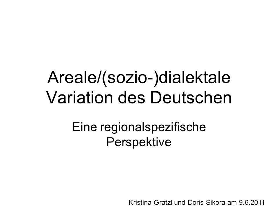 Areale/(sozio-)dialektale Variation des Deutschen Eine regionalspezifische Perspektive Kristina Gratzl und Doris Sikora am 9.6.2011
