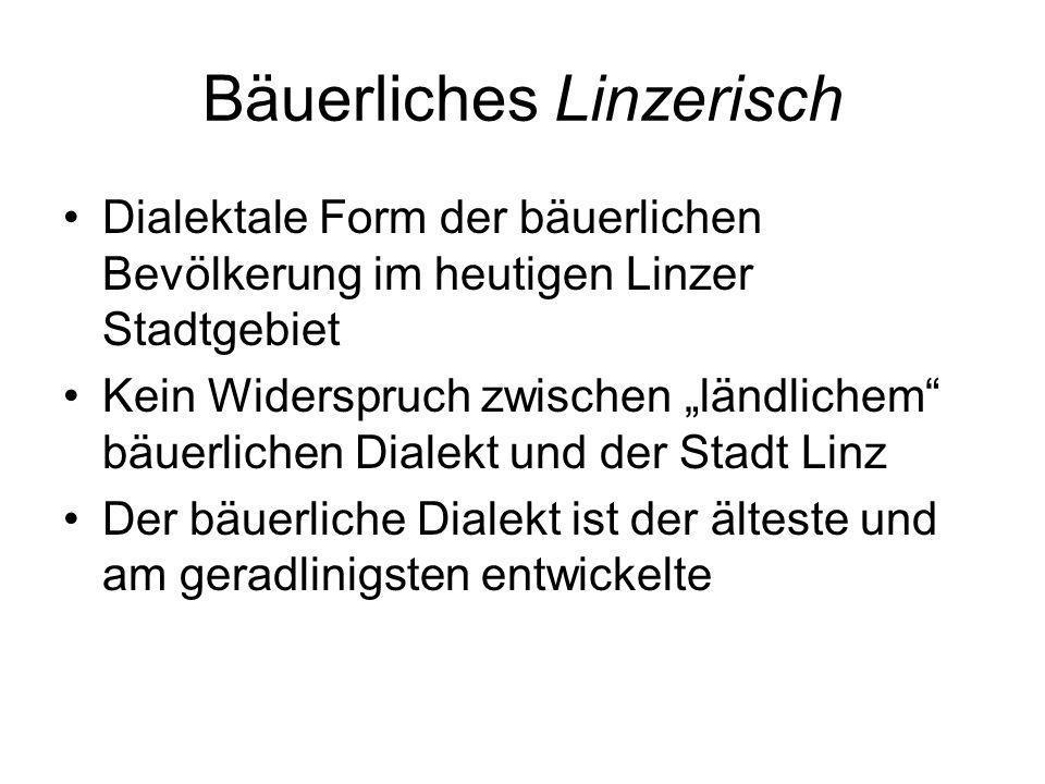 Bäuerliches Linzerisch Dialektale Form der bäuerlichen Bevölkerung im heutigen Linzer Stadtgebiet Kein Widerspruch zwischen ländlichem bäuerlichen Dia