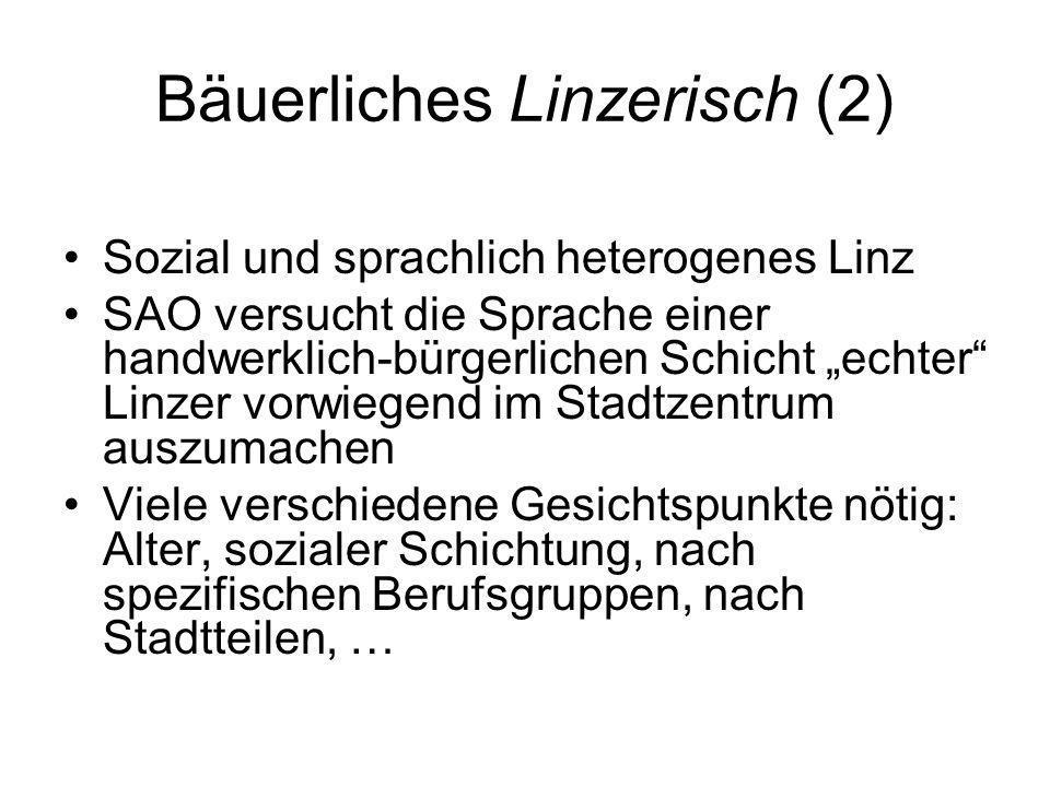 Bäuerliches Linzerisch (2) Sozial und sprachlich heterogenes Linz SAO versucht die Sprache einer handwerklich-bürgerlichen Schicht echter Linzer vorwi