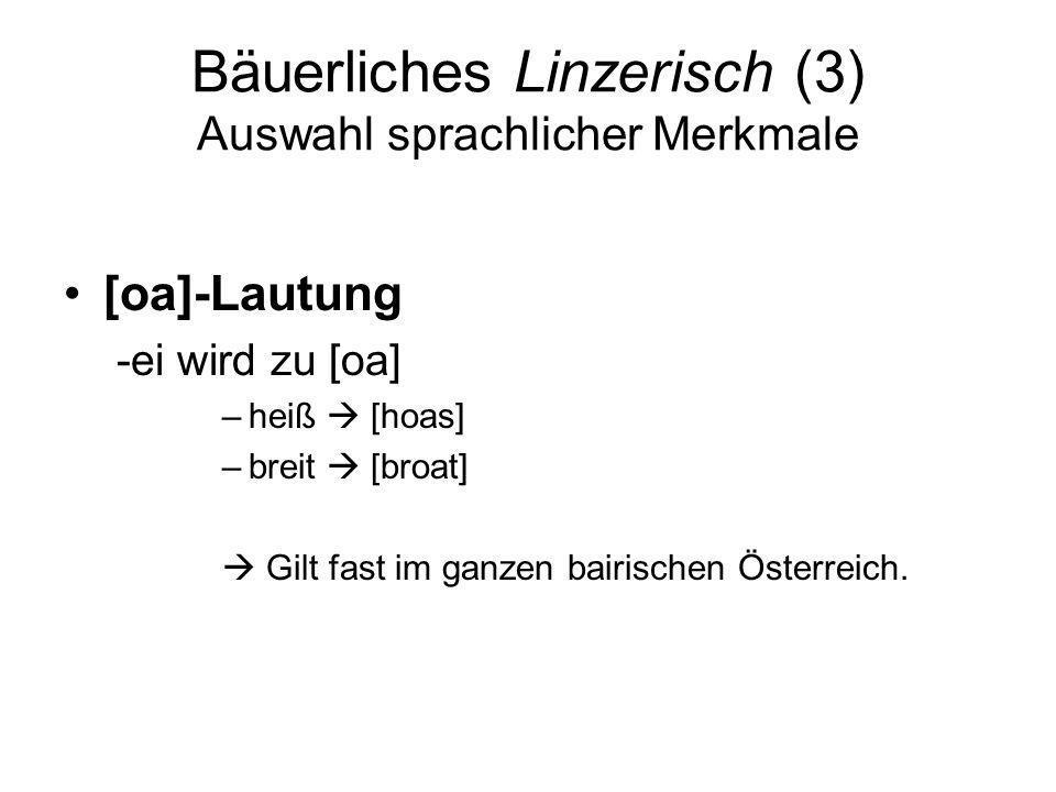 Bäuerliches Linzerisch (3) Auswahl sprachlicher Merkmale [oa]-Lautung -ei wird zu [oa] –heiß [hoas] –breit [broat] Gilt fast im ganzen bairischen Öste
