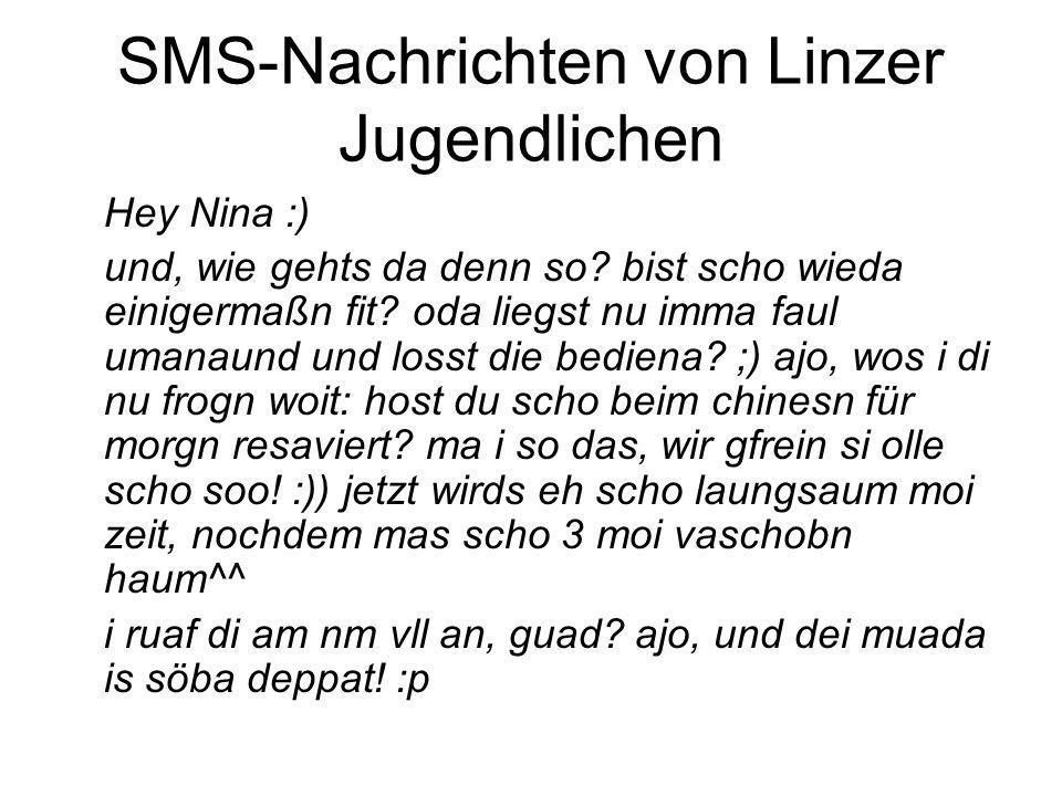 SMS-Nachrichten von Linzer Jugendlichen Hey Nina :) und, wie gehts da denn so? bist scho wieda einigermaßn fit? oda liegst nu imma faul umanaund und l