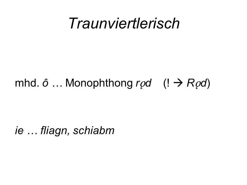 Traunviertlerisch mhd. ô … Monophthong r ǫ d (! R ǫ d) ie … fliagn, schiabm
