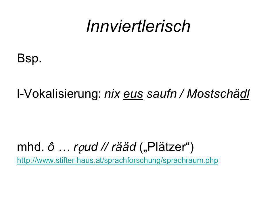 Innviertlerisch Bsp. l-Vokalisierung: nix eus saufn / Mostschädl mhd. ô … r ǫ ud // rääd (Plätzer) http://www.stifter-haus.at/sprachforschung/sprachra