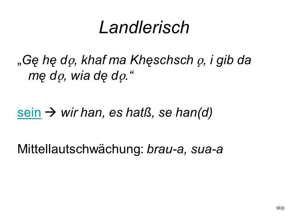 Landlerisch Gę hę d ǫ, khaf ma Khęschsch ǫ, i gib da mę d ǫ, wia dę d ǫ. seinsein wir han, es hatß, se han(d) Mittellautschwächung: brau-a, sua-a skip