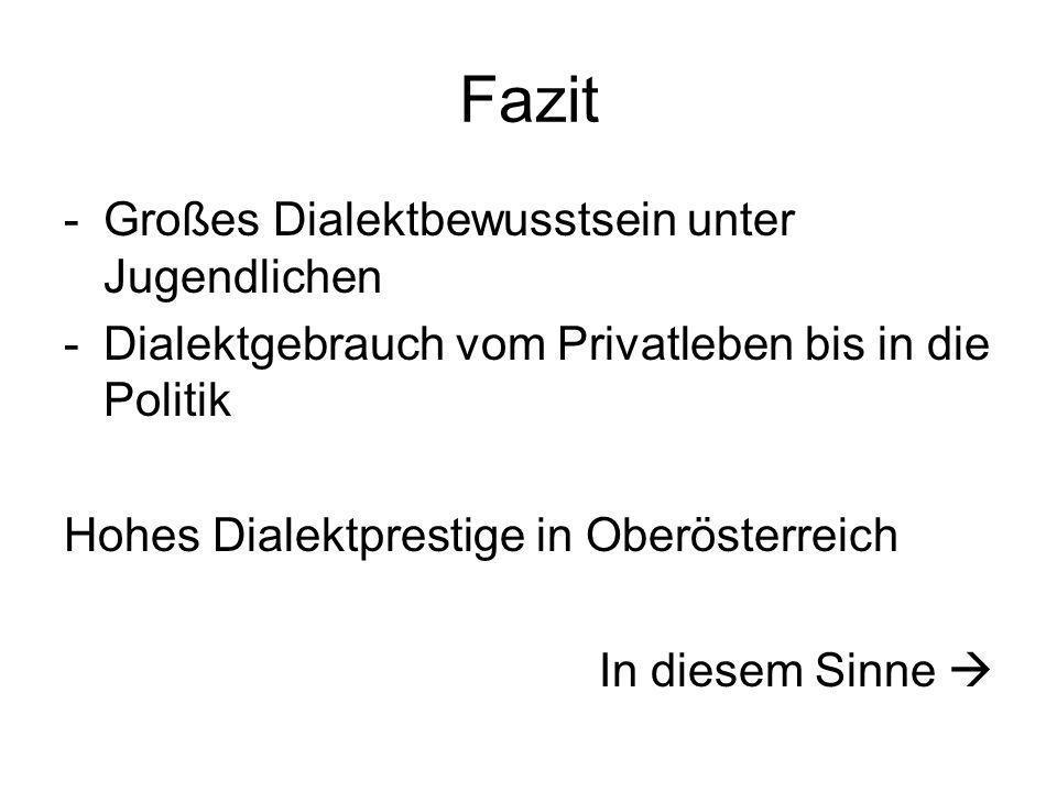 Fazit -Großes Dialektbewusstsein unter Jugendlichen -Dialektgebrauch vom Privatleben bis in die Politik Hohes Dialektprestige in Oberösterreich In die