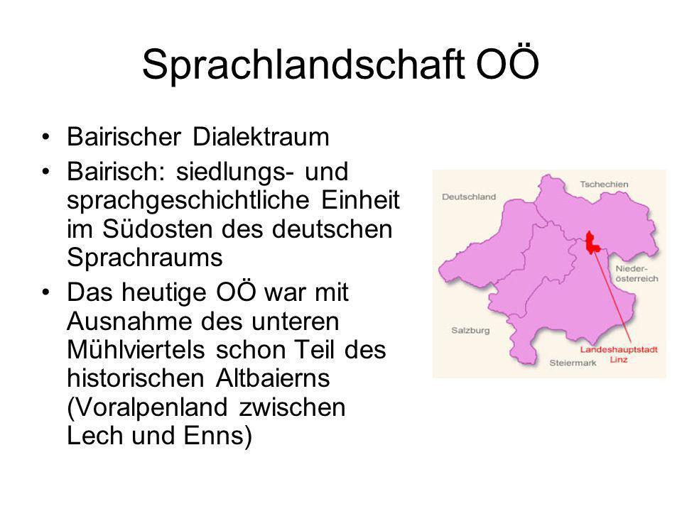 Sprachlandschaft OÖ Bairischer Dialektraum Bairisch: siedlungs- und sprachgeschichtliche Einheit im Südosten des deutschen Sprachraums Das heutige OÖ