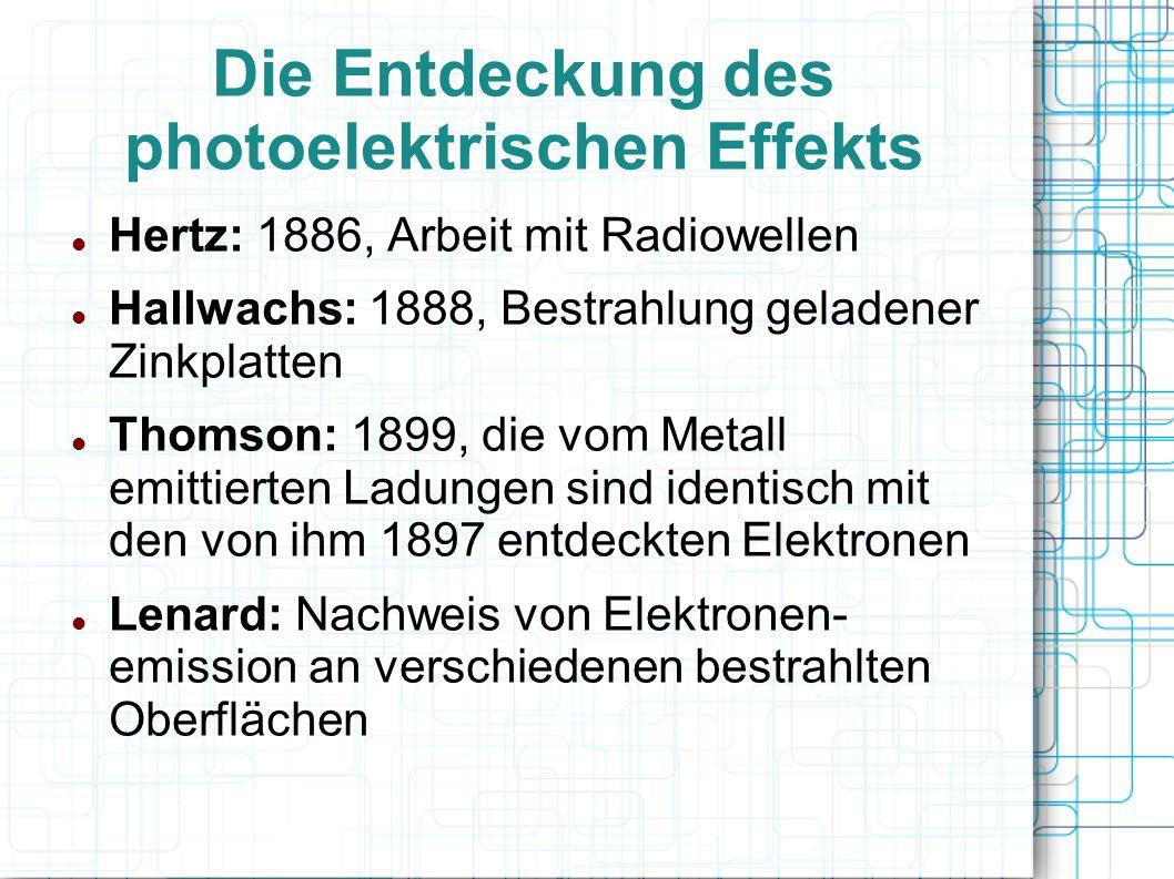 Die Entdeckung des photoelektrischen Effekts Hertz: 1886, Arbeit mit Radiowellen Hallwachs: 1888, Bestrahlung geladener Zinkplatten Thomson: 1899, die