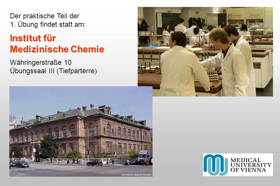 Der praktische Teil der 1. Übung findet statt am: Institut für Medizinische Chemie Währingerstraße 10 Übungssaal III (Tiefparterre)
