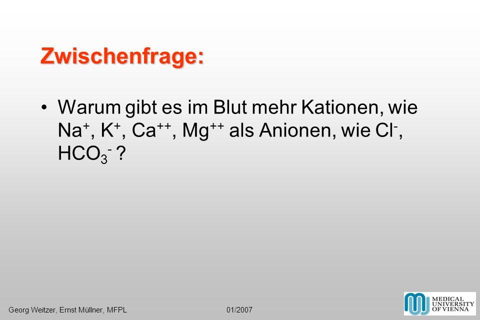 Zwischenfrage: Warum gibt es im Blut mehr Kationen, wie Na +, K +, Ca ++, Mg ++ als Anionen, wie Cl -, HCO 3 - ? Georg Weitzer, Ernst Müllner, MFPL 01