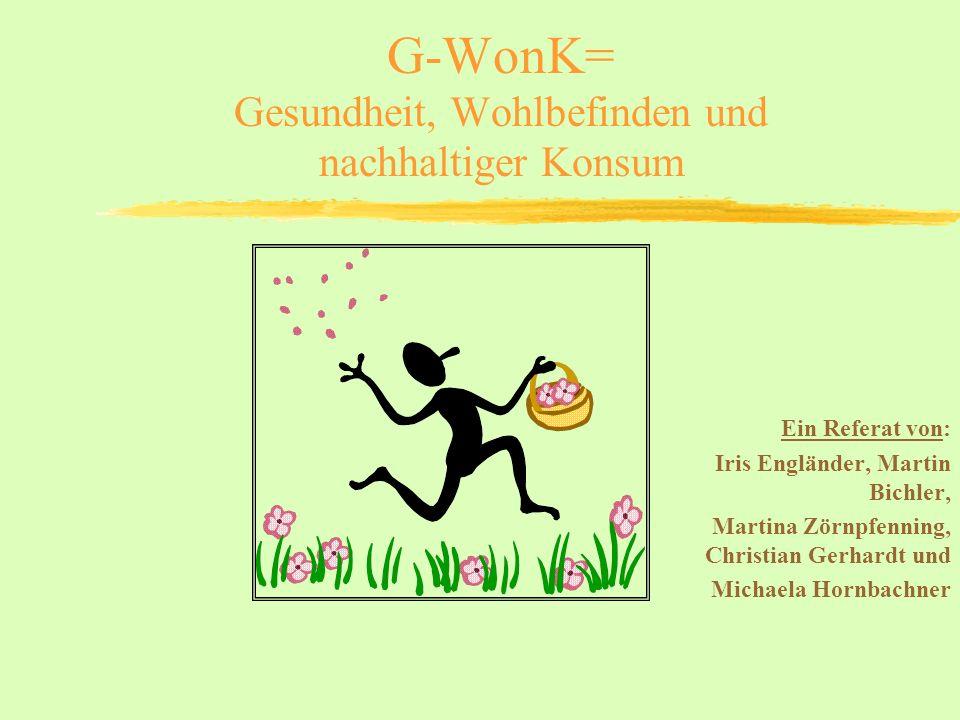 G-WonK= Gesundheit, Wohlbefinden und nachhaltiger Konsum Ein Referat von: Iris Engländer, Martin Bichler, Martina Zörnpfenning, Christian Gerhardt und