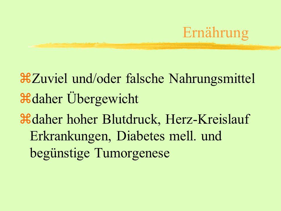 zZuviel und/oder falsche Nahrungsmittel zdaher Übergewicht zdaher hoher Blutdruck, Herz-Kreislauf Erkrankungen, Diabetes mell. und begünstige Tumorgen