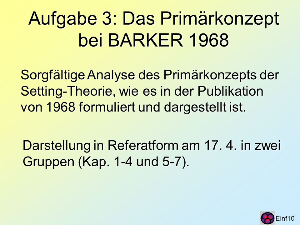 Aufgabe 3: Das Primärkonzept bei BARKER 1968 Einf10 Sorgfältige Analyse des Primärkonzepts der Setting-Theorie, wie es in der Publikation von 1968 for