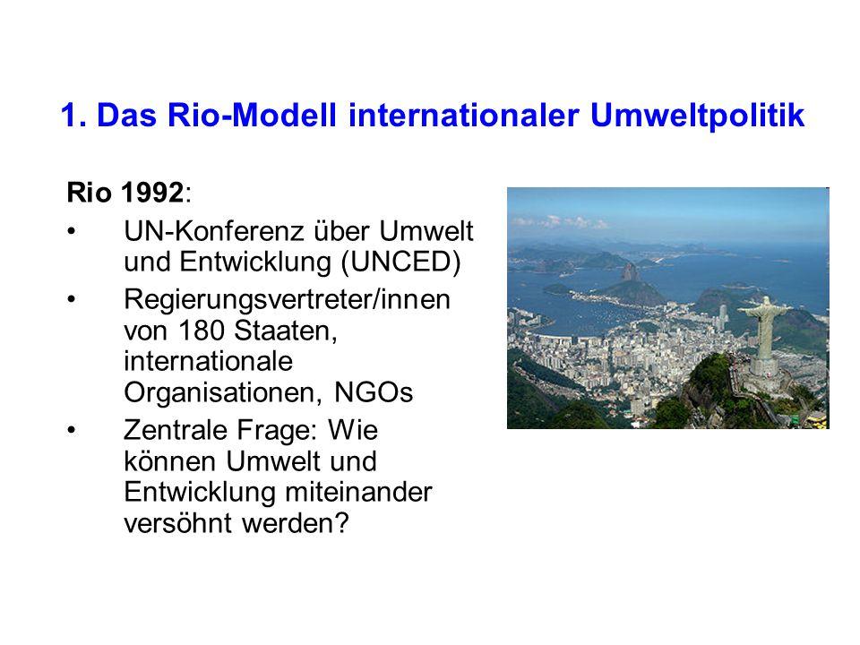 1. Das Rio-Modell internationaler Umweltpolitik Rio 1992: UN-Konferenz über Umwelt und Entwicklung (UNCED) Regierungsvertreter/innen von 180 Staaten,