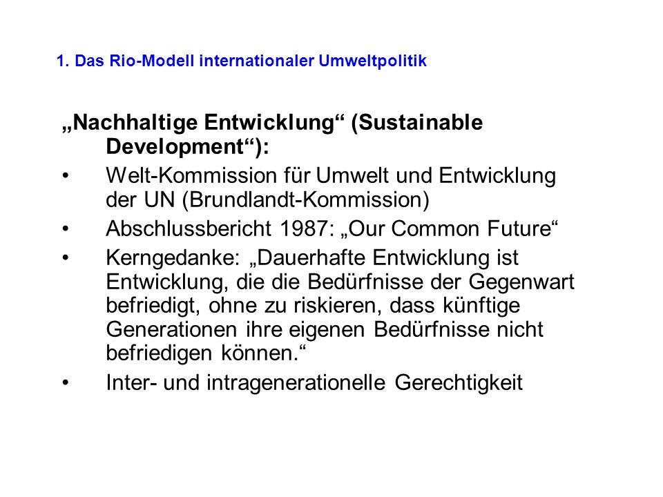 1. Das Rio-Modell internationaler Umweltpolitik Nachhaltige Entwicklung (Sustainable Development): Welt-Kommission für Umwelt und Entwicklung der UN (