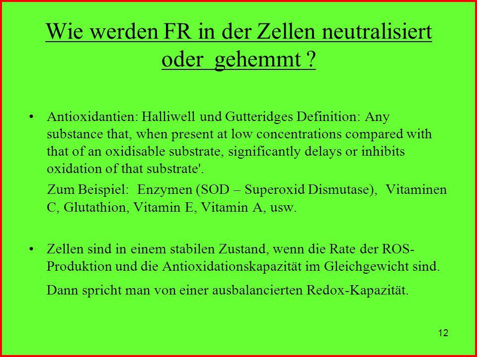 12 Wie werden FR in der Zellen neutralisiert oder gehemmt ? Antioxidantien: Halliwell und Gutteridges Definition: Any substance that, when present at