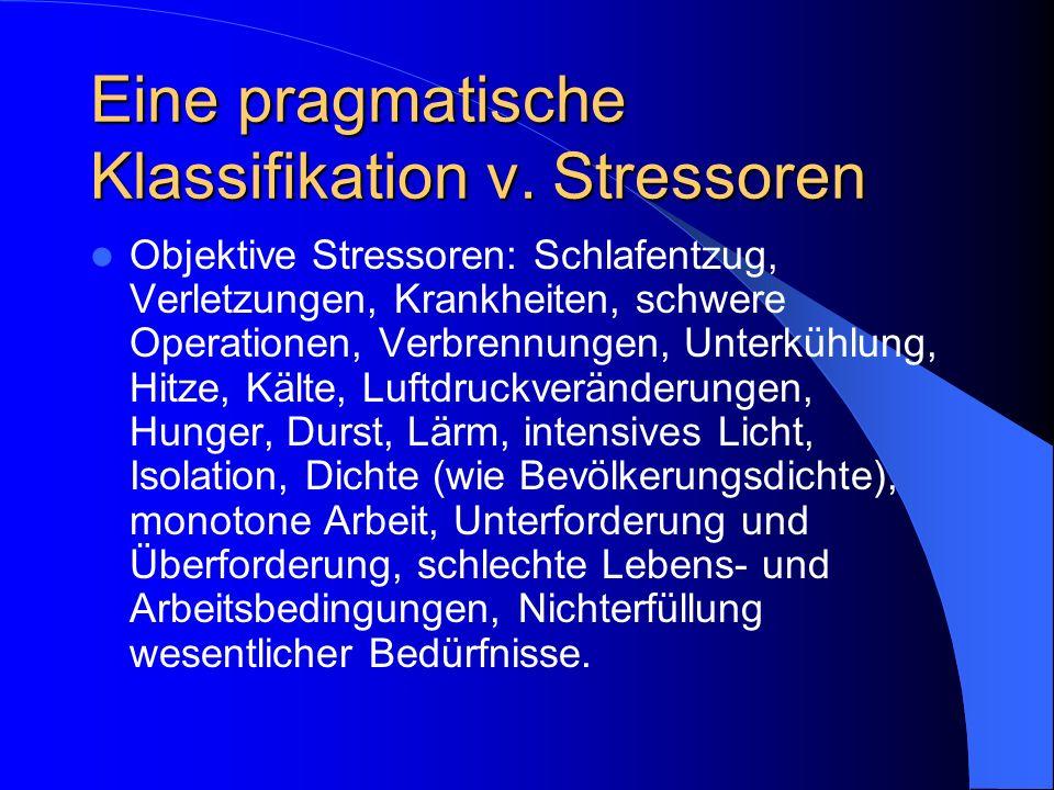 Eine pragmatische Klassifikation v. Stressoren Objektive Stressoren: Schlafentzug, Verletzungen, Krankheiten, schwere Operationen, Verbrennungen, Unte