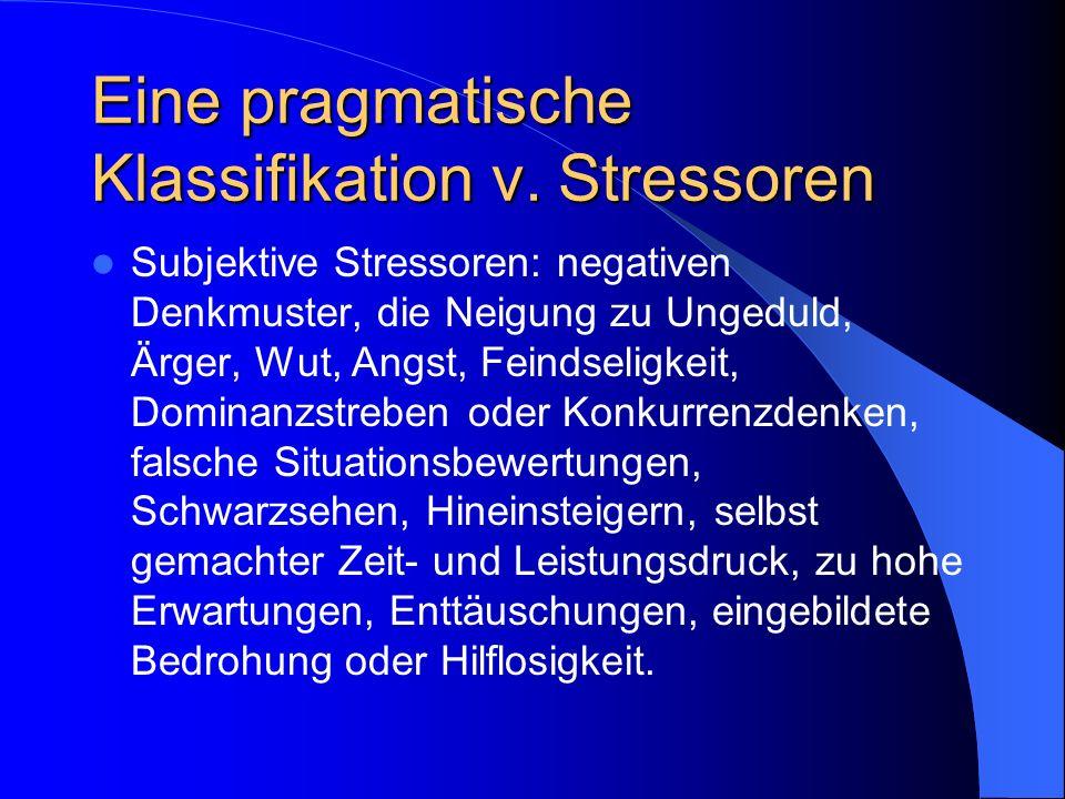 Eine pragmatische Klassifikation v. Stressoren Subjektive Stressoren: negativen Denkmuster, die Neigung zu Ungeduld, Ärger, Wut, Angst, Feindseligkeit