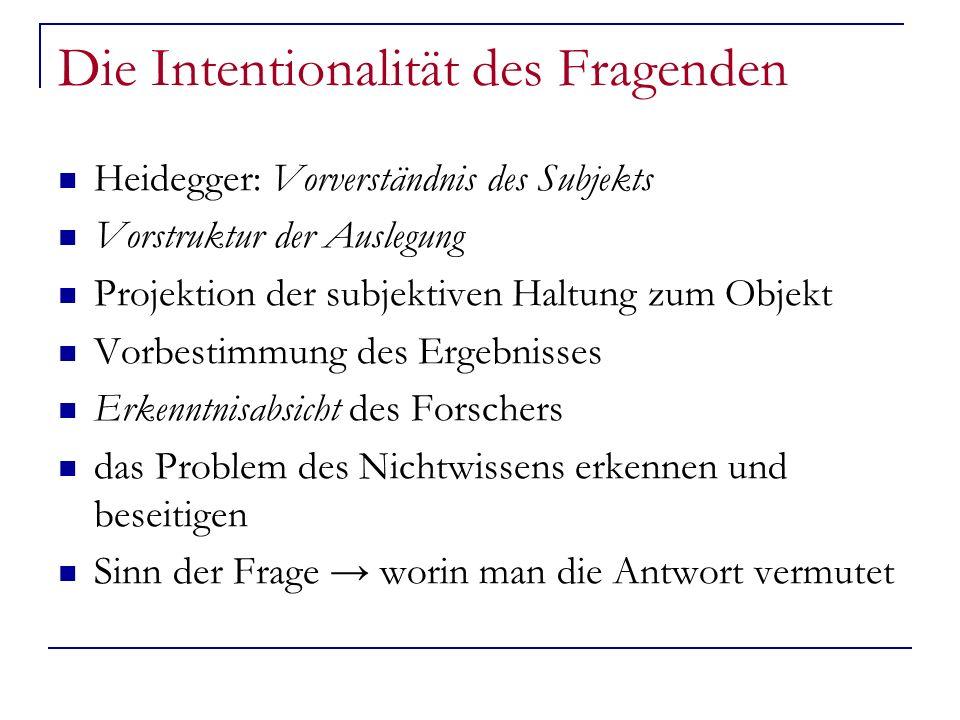 Die Intentionalität des Fragenden Heidegger: Vorverständnis des Subjekts Vorstruktur der Auslegung Projektion der subjektiven Haltung zum Objekt Vorbe