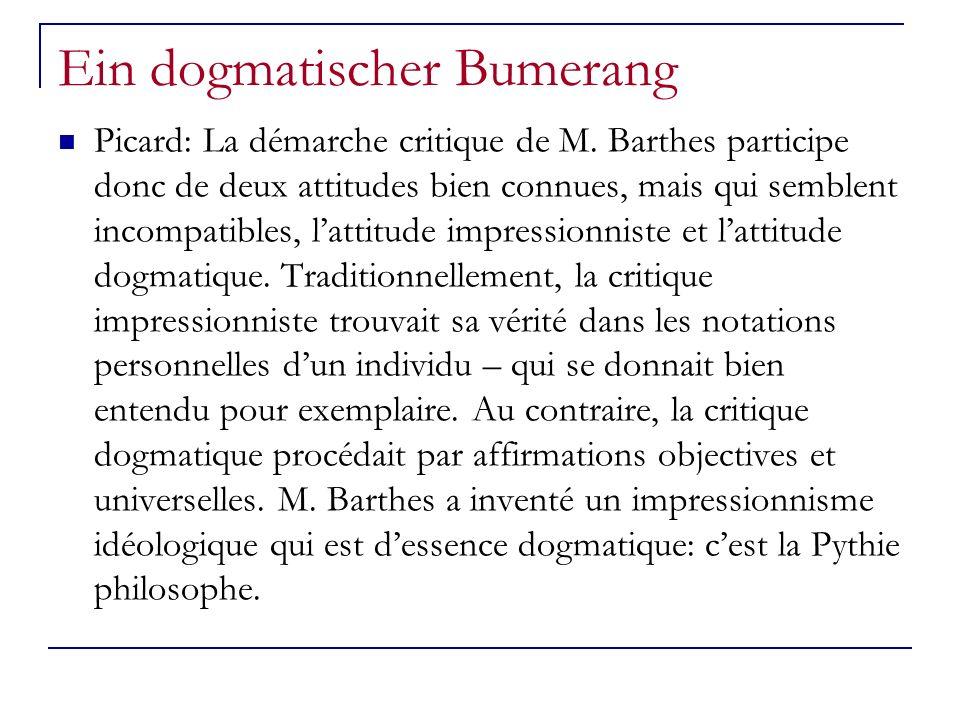 Ein dogmatischer Bumerang Picard: La démarche critique de M. Barthes participe donc de deux attitudes bien connues, mais qui semblent incompatibles, l