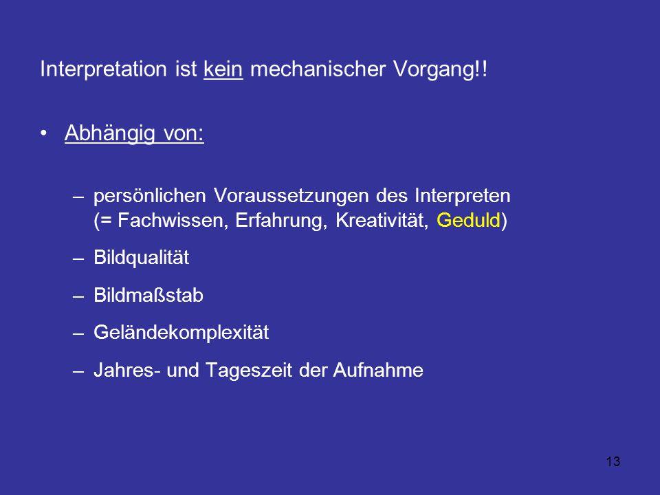 13 Interpretation ist kein mechanischer Vorgang!! Abhängig von: –persönlichen Voraussetzungen des Interpreten (= Fachwissen, Erfahrung, Kreativität, G