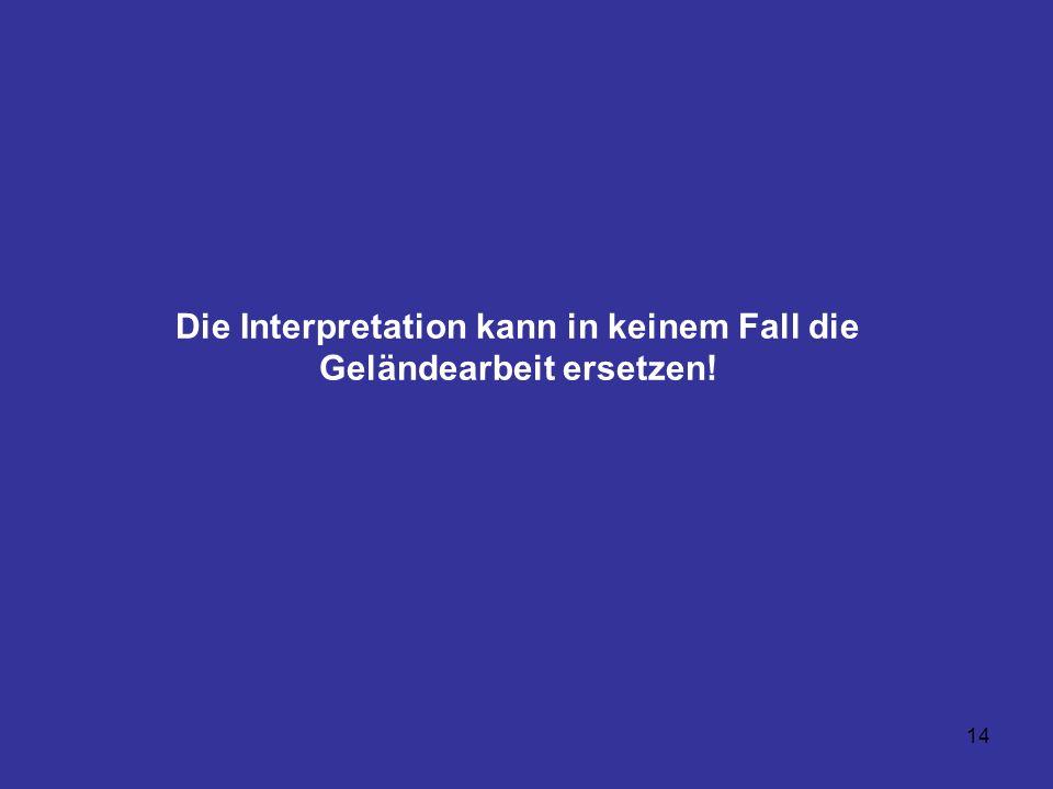 14 Die Interpretation kann in keinem Fall die Geländearbeit ersetzen!