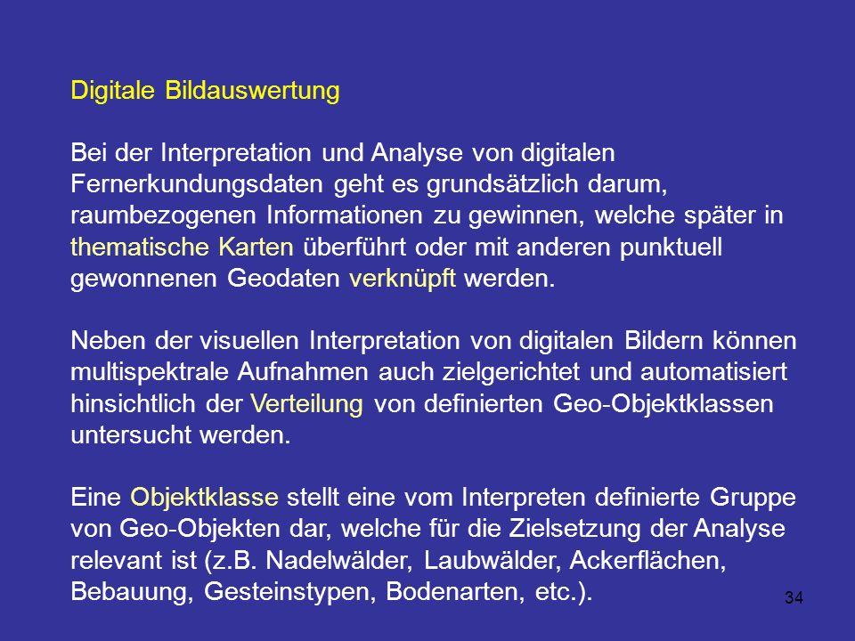 34 Digitale Bildauswertung Bei der Interpretation und Analyse von digitalen Fernerkundungsdaten geht es grundsätzlich darum, raumbezogenen Information
