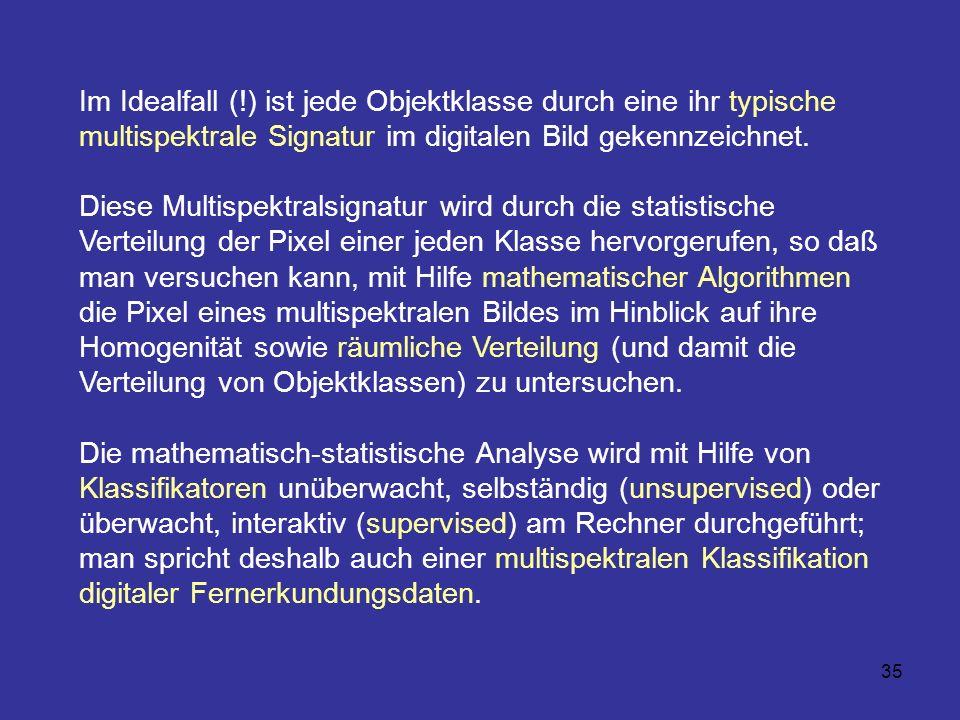 35 Im Idealfall (!) ist jede Objektklasse durch eine ihr typische multispektrale Signatur im digitalen Bild gekennzeichnet. Diese Multispektralsignatu