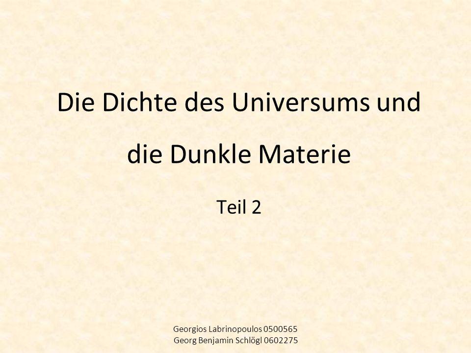 Die Dichte des Universums und die Dunkle Materie Teil 2 Georgios Labrinopoulos 0500565 Georg Benjamin Schlögl 0602275