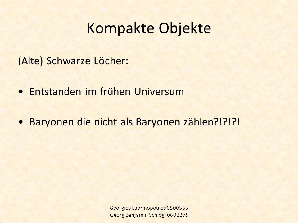 Kompakte Objekte (Alte) Schwarze Löcher: Entstanden im frühen Universum Baryonen die nicht als Baryonen zählen?!?!?! Georgios Labrinopoulos 0500565 Ge