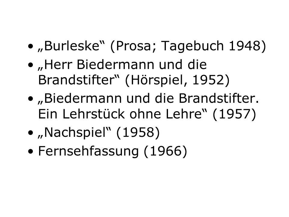 Burleske (Prosa; Tagebuch 1948) Herr Biedermann und die Brandstifter (Hörspiel, 1952) Biedermann und die Brandstifter. Ein Lehrstück ohne Lehre (1957)