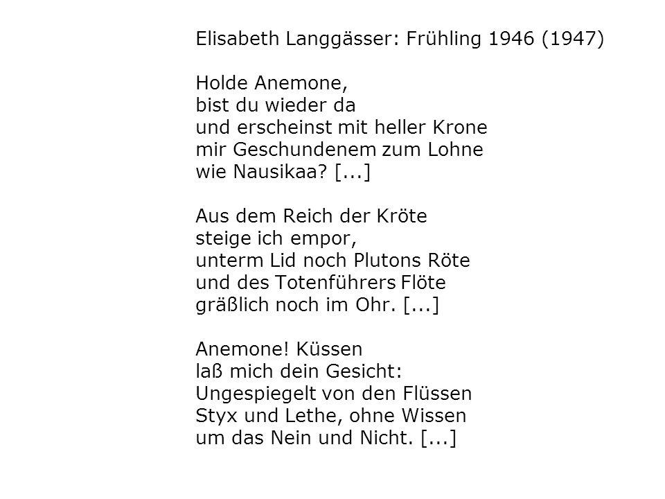 Elisabeth Langgässer: Frühling 1946 (1947) Holde Anemone, bist du wieder da und erscheinst mit heller Krone mir Geschundenem zum Lohne wie Nausikaa? [