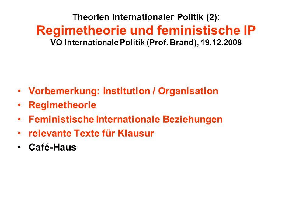 Theorien Internationaler Politik (2): Regimetheorie und feministische IP VO Internationale Politik (Prof. Brand), 19.12.2008 Vorbemerkung: Institution